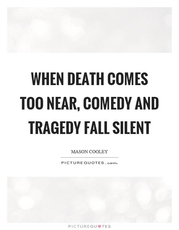 When death comes too near, comedy and tragedy fall silent Picture Quote #1