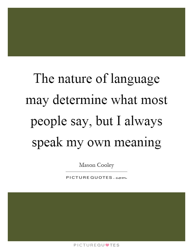 The nature of language may determine what most people say, but I always speak my own meaning Picture Quote #1