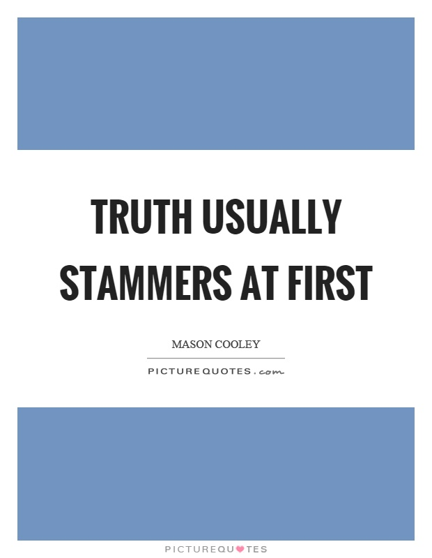 Truth usually stammers at first Picture Quote #1