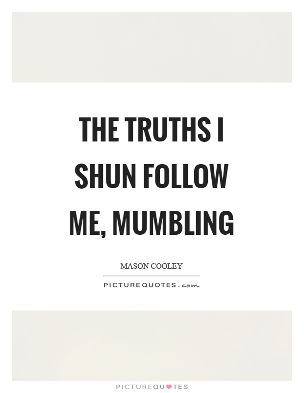 The truths I shun follow me, mumbling Picture Quote #1