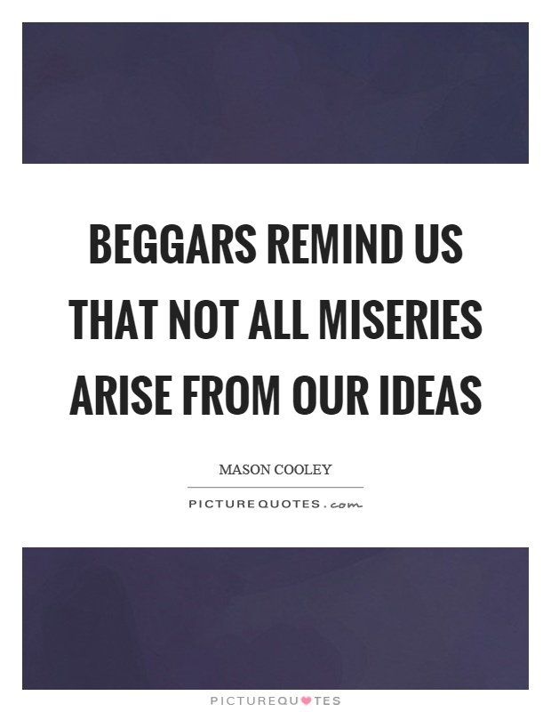 Beggars remind us that not all miseries arise from our ideas Picture Quote #1