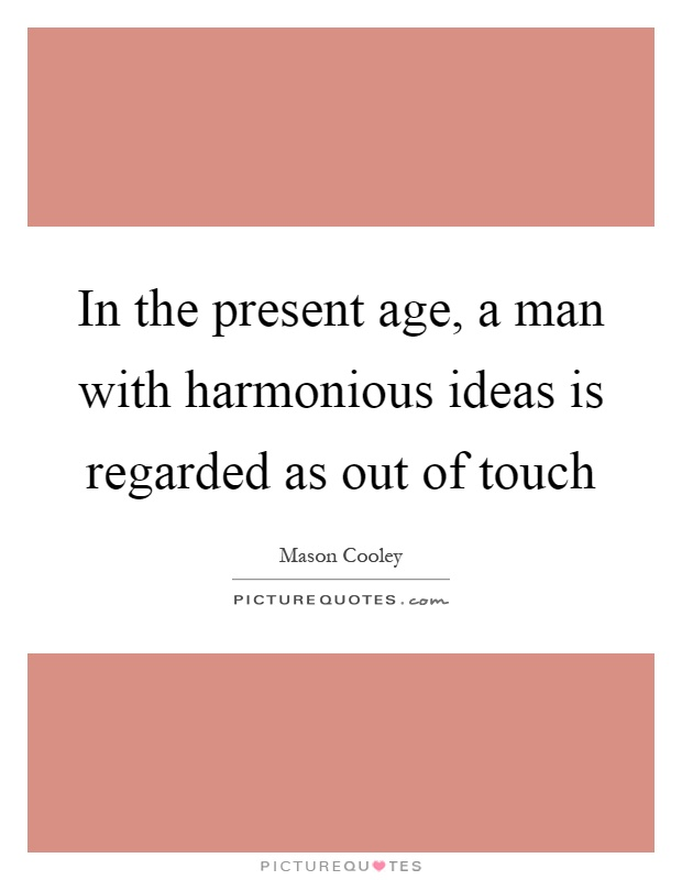 In the present age, a man with harmonious ideas is regarded as out of touch Picture Quote #1
