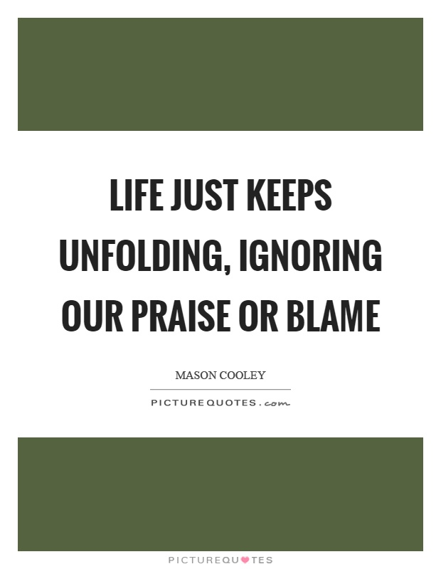 Life just keeps unfolding, ignoring our praise or blame Picture Quote #1