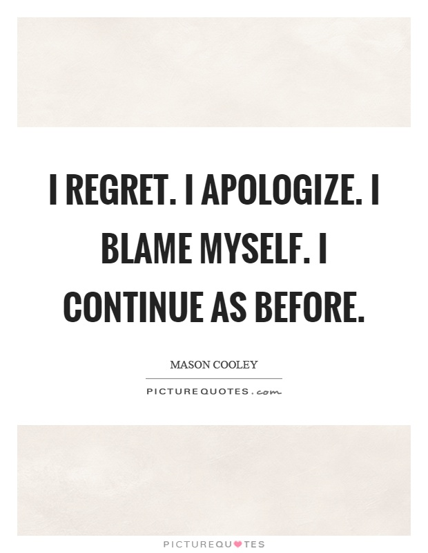 I regret. I apologize. I blame myself. I continue as before Picture Quote #1