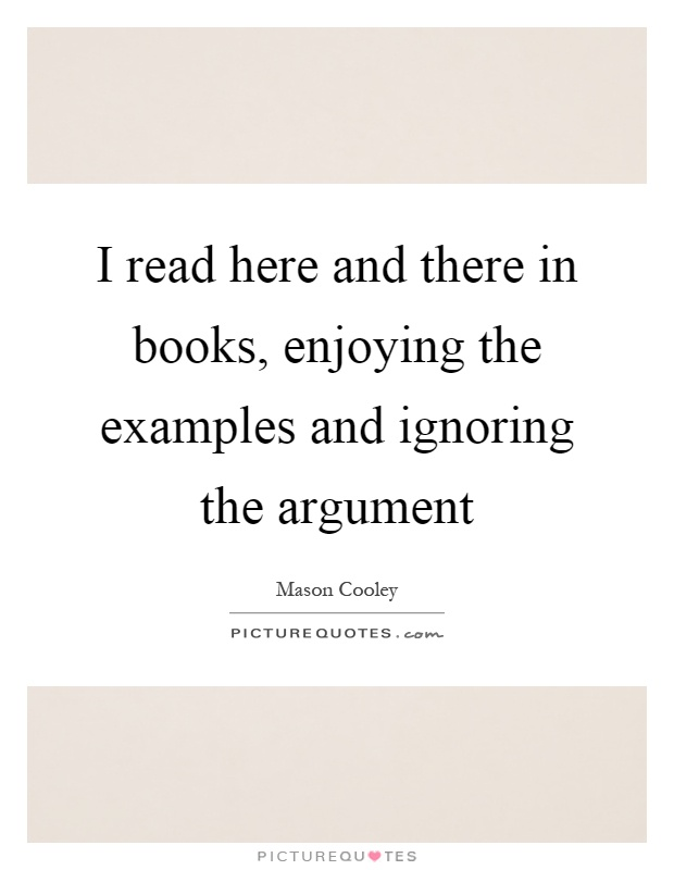 I read here and there in books, enjoying the examples and ignoring the argument Picture Quote #1