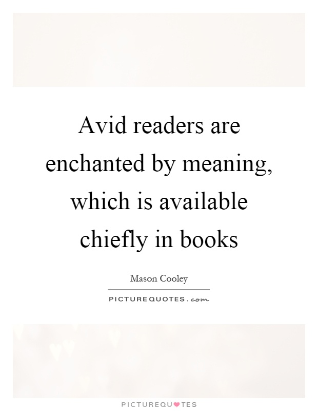 Avid readers are enchanted by meaning, which is available chiefly in books Picture Quote #1