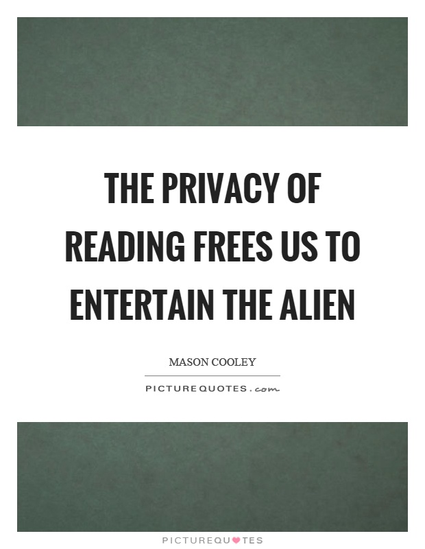 The privacy of reading frees us to entertain the alien Picture Quote #1