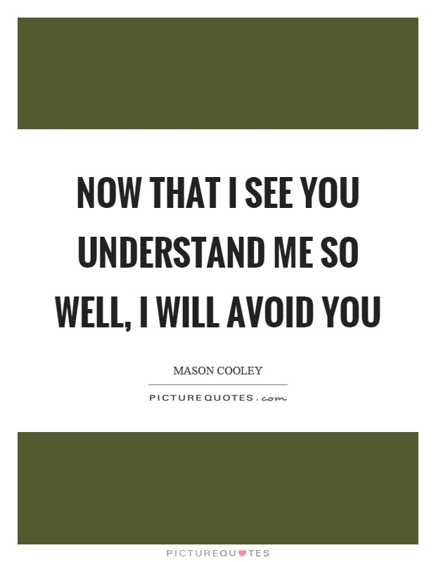 Now that I see you understand me so well, I will avoid you Picture Quote #1