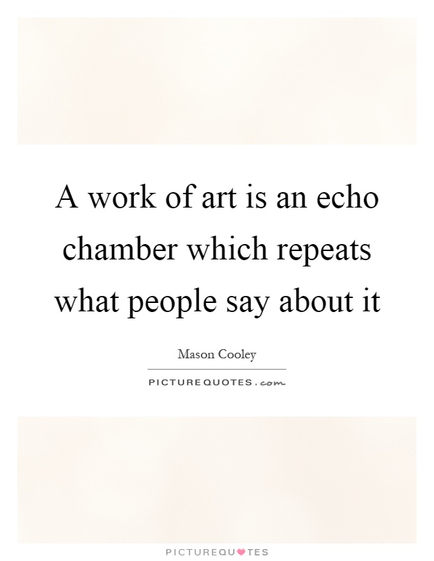 A work of art is an echo chamber which repeats what people say about it Picture Quote #1
