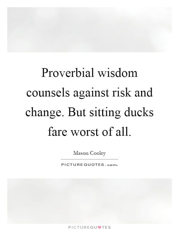 Proverbial wisdom counsels against risk and change. But sitting ducks fare worst of all Picture Quote #1