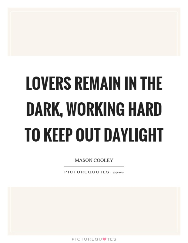 Lovers remain in the dark, working hard to keep out daylight Picture Quote #1