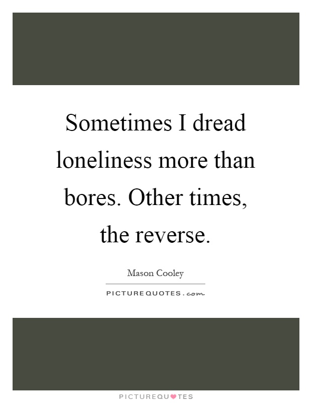 Sometimes I dread loneliness more than bores. Other times, the reverse Picture Quote #1