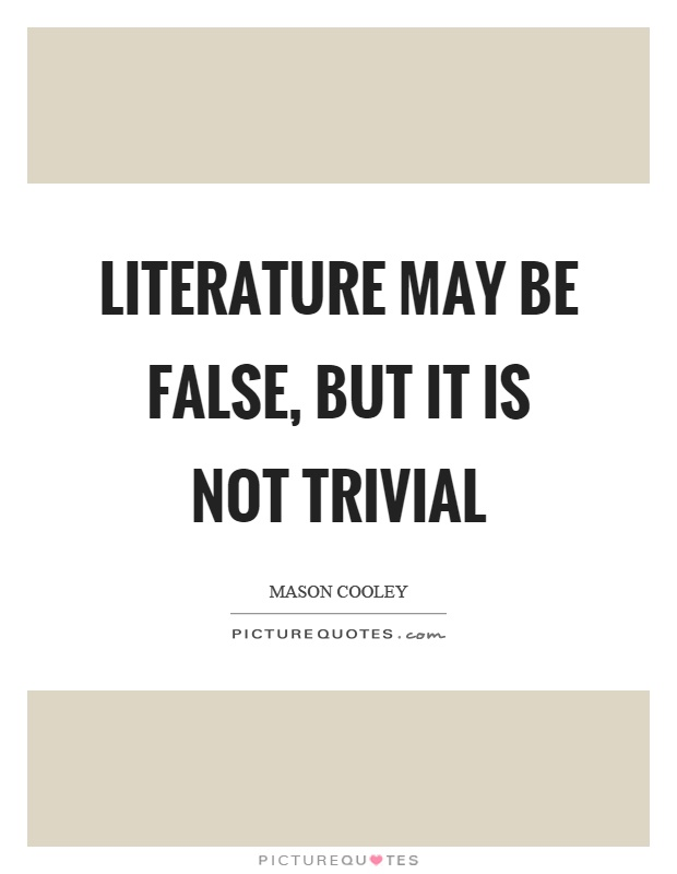 Literature may be false, but it is not trivial Picture Quote #1