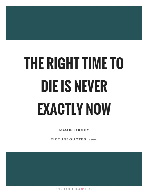 The right time to die is never exactly now Picture Quote #1