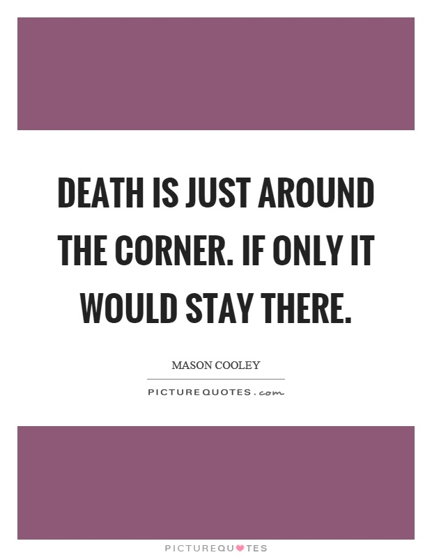 Death is just around the corner. If only it would stay there Picture Quote #1