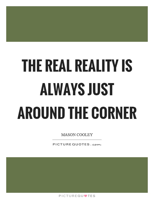 The real reality is always just around the corner Picture Quote #1