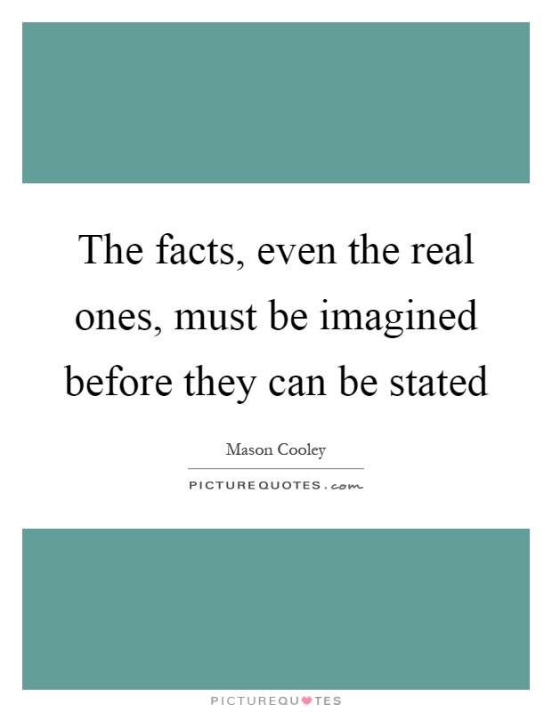 The facts, even the real ones, must be imagined before they can be stated Picture Quote #1