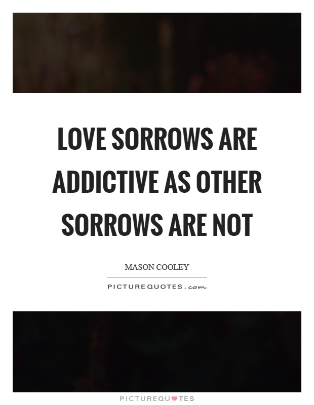 Love sorrows are addictive as other sorrows are not Picture Quote #1