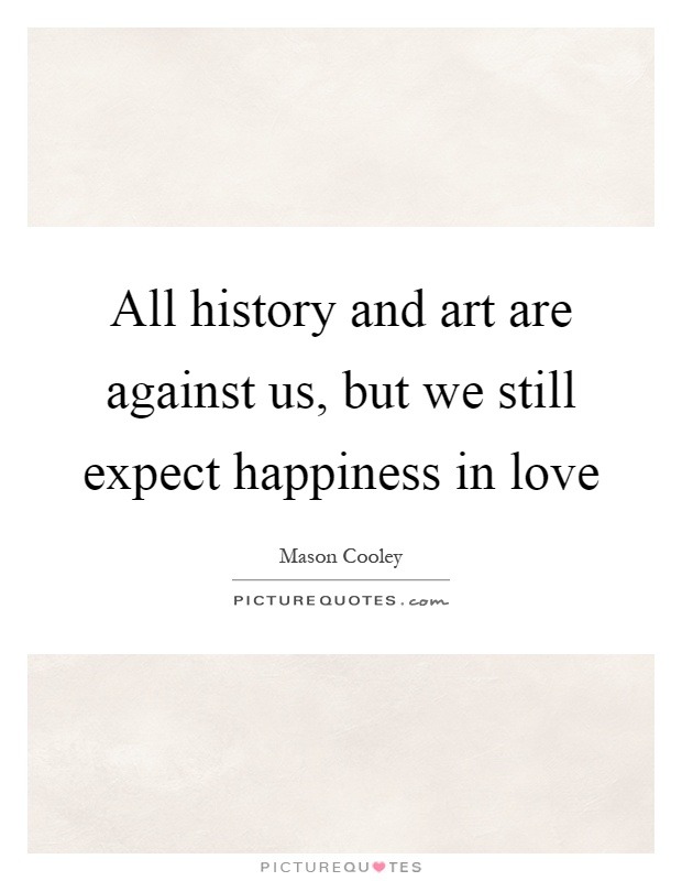 All history and art are against us, but we still expect happiness in love Picture Quote #1