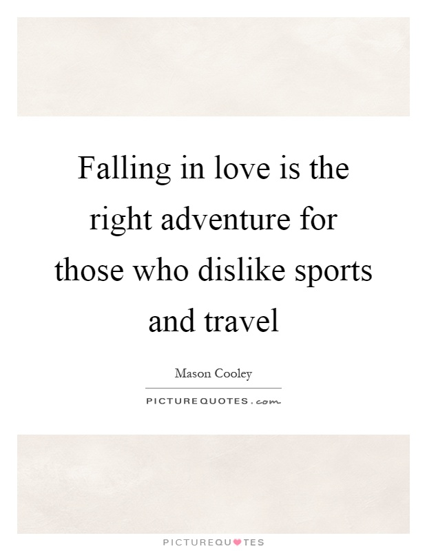 Falling in love is the right adventure for those who dislike sports and travel Picture Quote #1
