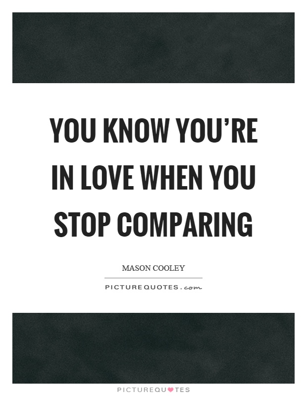 You know youre in love when you stop comparing Picture Quote #1