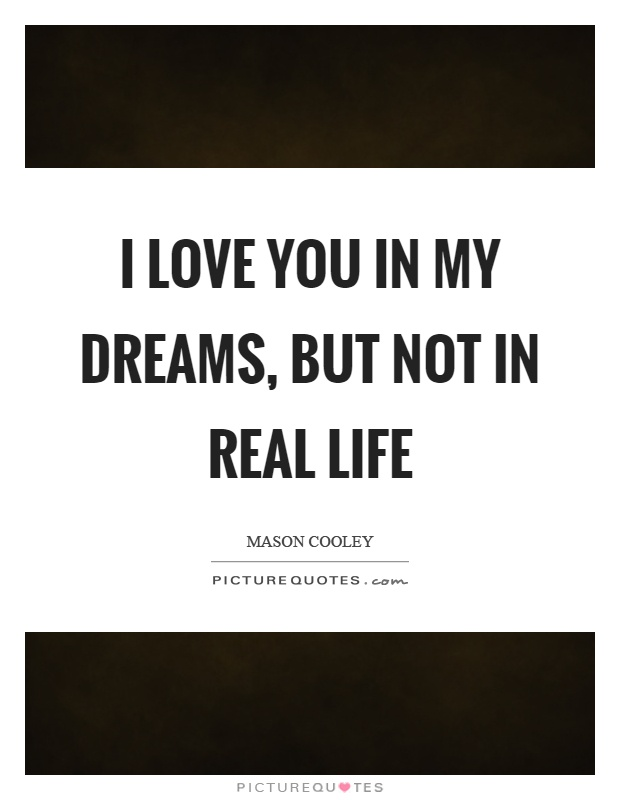 I love you in my dreams, but not in real life Picture Quote #1