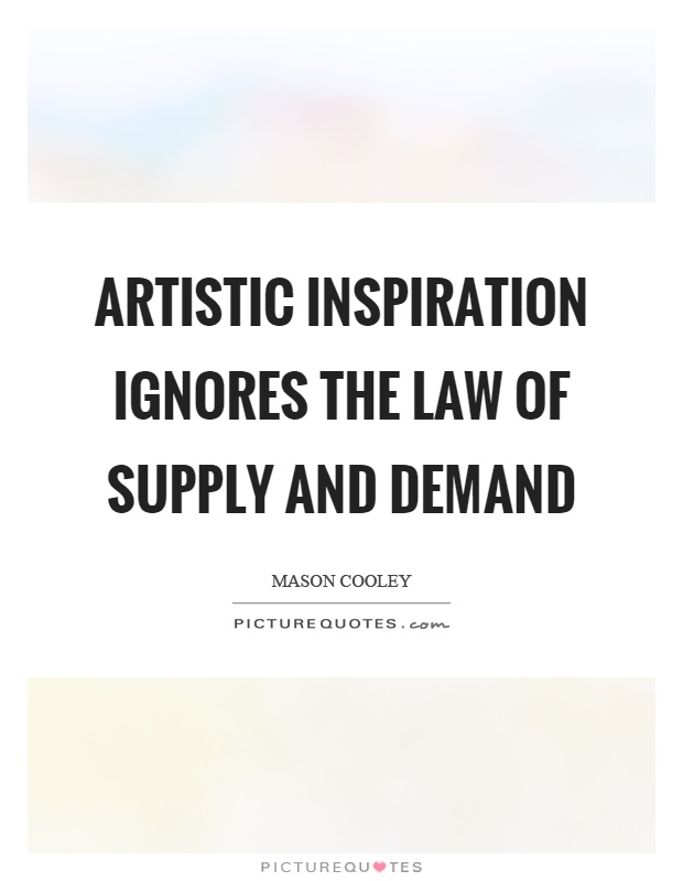 Artistic inspiration ignores the law of supply and demand Picture Quote #1