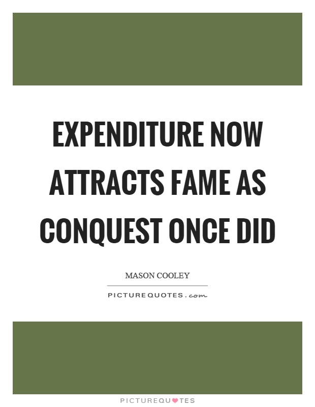 Expenditure now attracts fame as conquest once did Picture Quote #1