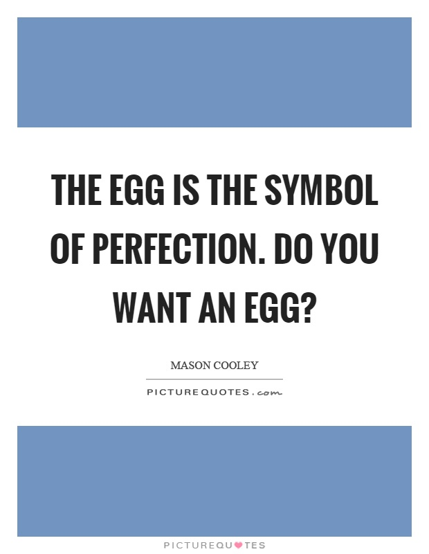 The egg is the symbol of perfection. Do you want an egg? Picture Quote #1