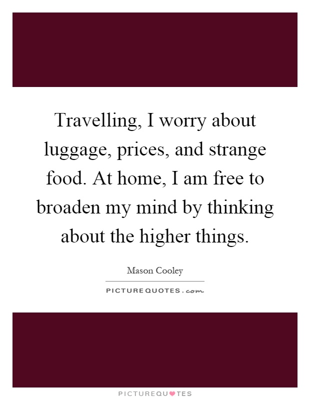 Travelling, I worry about luggage, prices, and strange food. At home, I am free to broaden my mind by thinking about the higher things Picture Quote #1