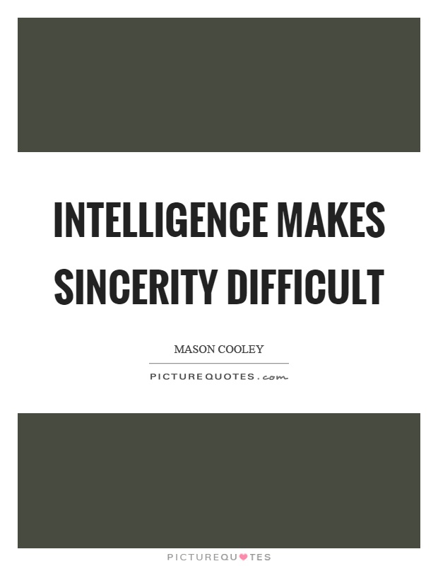 Intelligence makes sincerity difficult Picture Quote #1