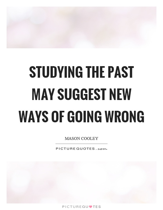 Studying the past may suggest new ways of going wrong Picture Quote #1