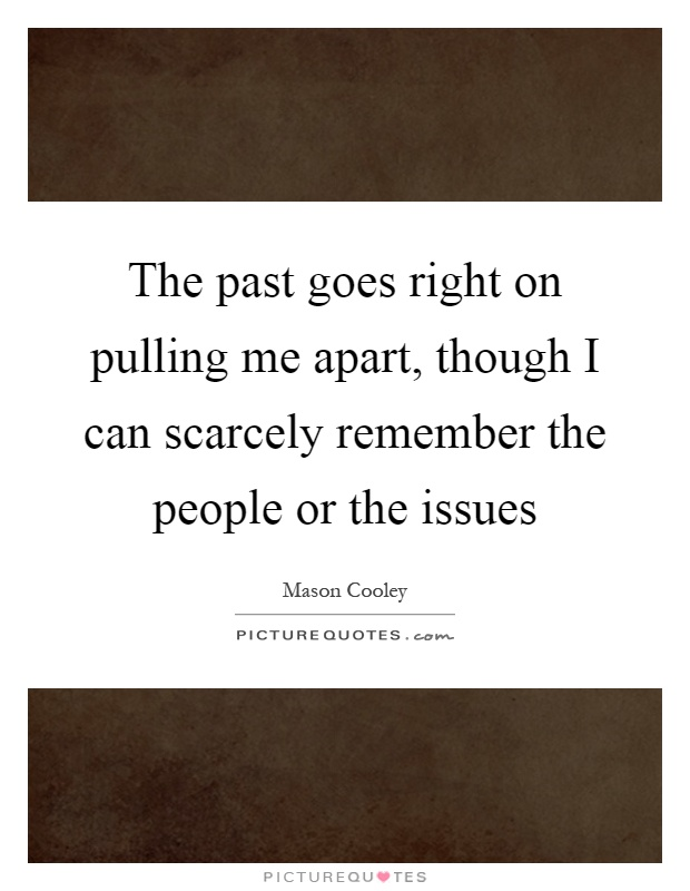 The past goes right on pulling me apart, though I can scarcely remember the people or the issues Picture Quote #1