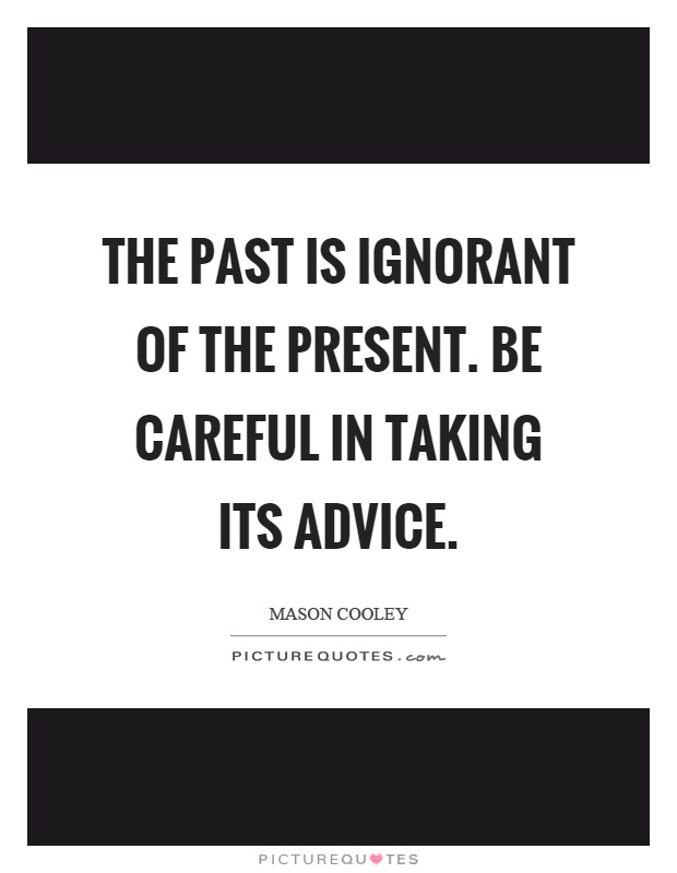 The past is ignorant of the present. Be careful in taking its advice Picture Quote #1