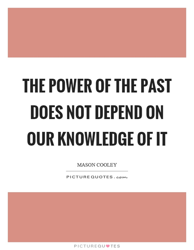 The power of the past does not depend on our knowledge of it Picture Quote #1