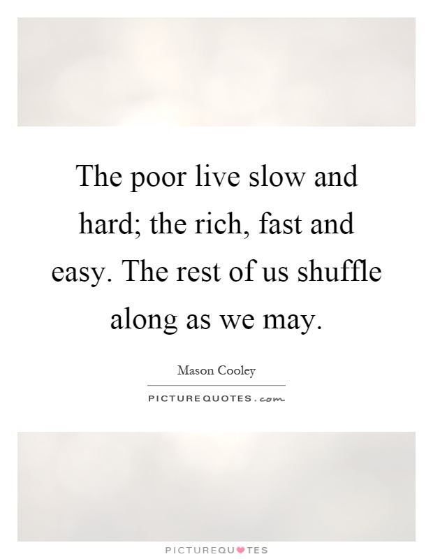 The poor live slow and hard; the rich, fast and easy. The rest of us shuffle along as we may Picture Quote #1