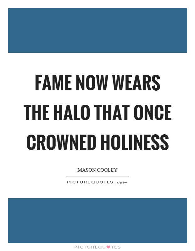 Fame now wears the halo that once crowned holiness Picture Quote #1
