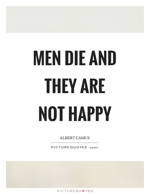 Men die and they are not happy Picture Quote #1