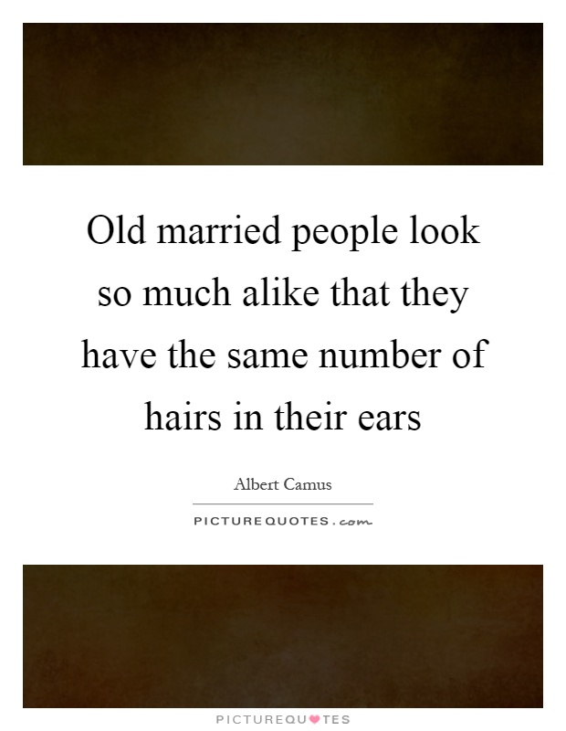 Old married people look so much alike that they have the same number of hairs in their ears Picture Quote #1