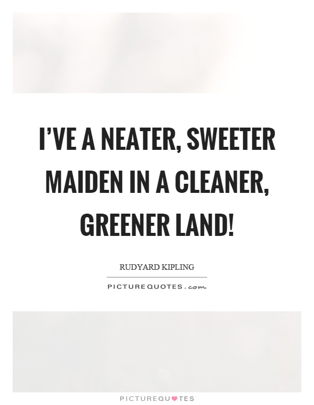 I've a neater, sweeter maiden in a cleaner, greener land! Picture Quote #1
