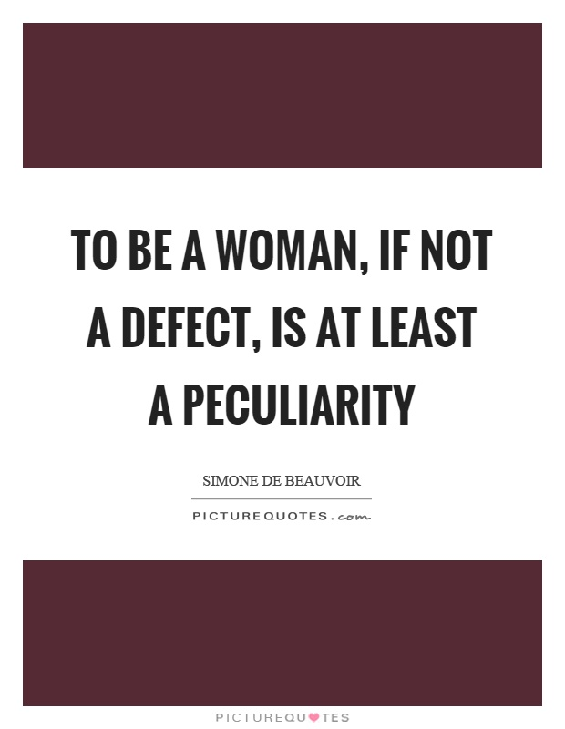 To be a woman, if not a defect, is at least a peculiarity Picture Quote #1