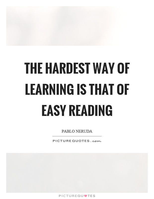 The hardest way of learning is that of easy reading Picture Quote #1