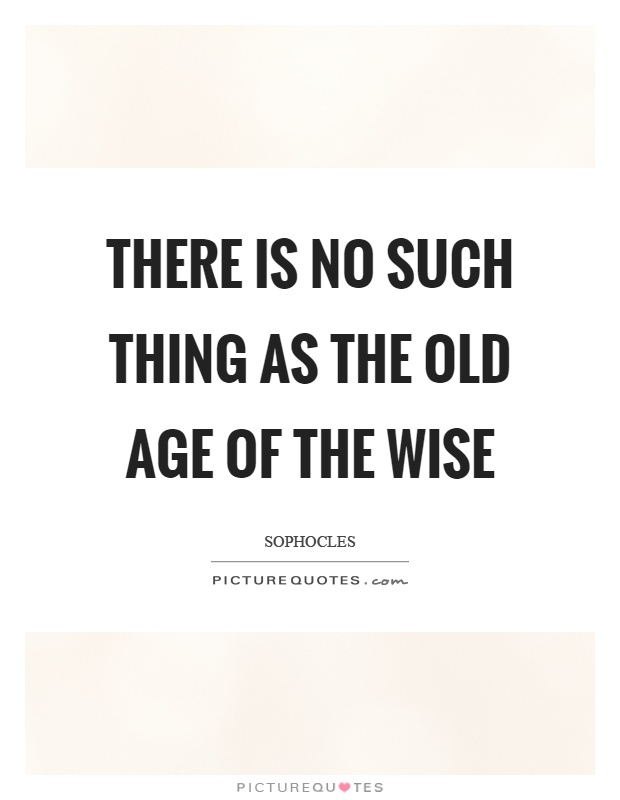 There is no such thing as the old age of the wise Picture Quote #1
