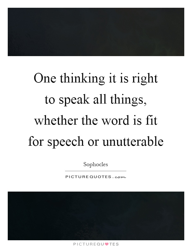 One thinking it is right to speak all things, whether the word is fit for speech or unutterable Picture Quote #1