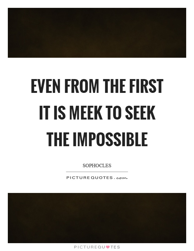 Even from the first it is meek to seek the impossible Picture Quote #1