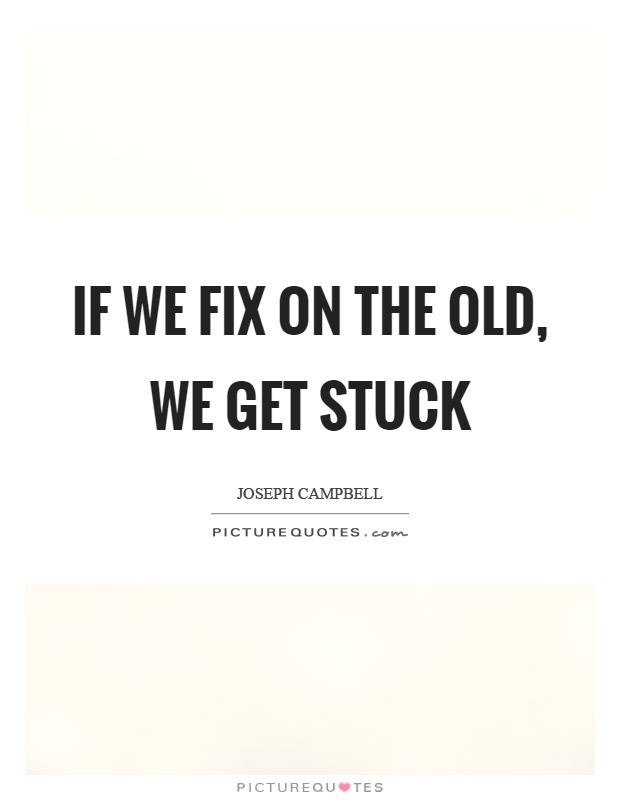 If we fix on the old, we get stuck Picture Quote #1