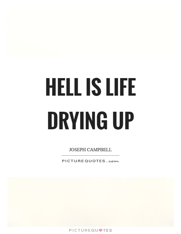 Hell is life drying up Picture Quote #1