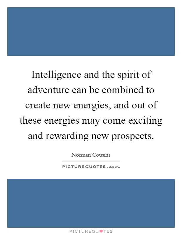 Intelligence and the spirit of adventure can be combined to create new energies, and out of these energies may come exciting and rewarding new prospects Picture Quote #1