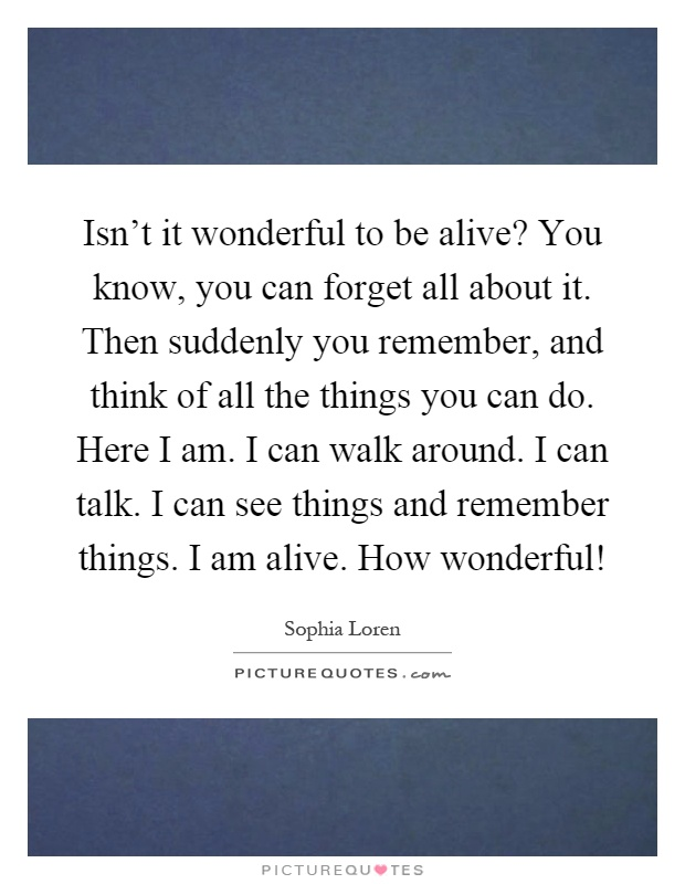 Isn't it wonderful to be alive? You know, you can forget all about it. Then suddenly you remember, and think of all the things you can do. Here I am. I can walk around. I can talk. I can see things and remember things. I am alive. How wonderful! Picture Quote #1