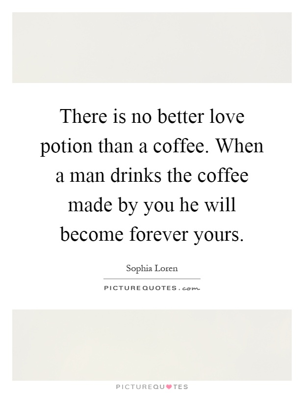 There is no better love potion than a coffee. When a man drinks the coffee made by you he will become forever yours Picture Quote #1